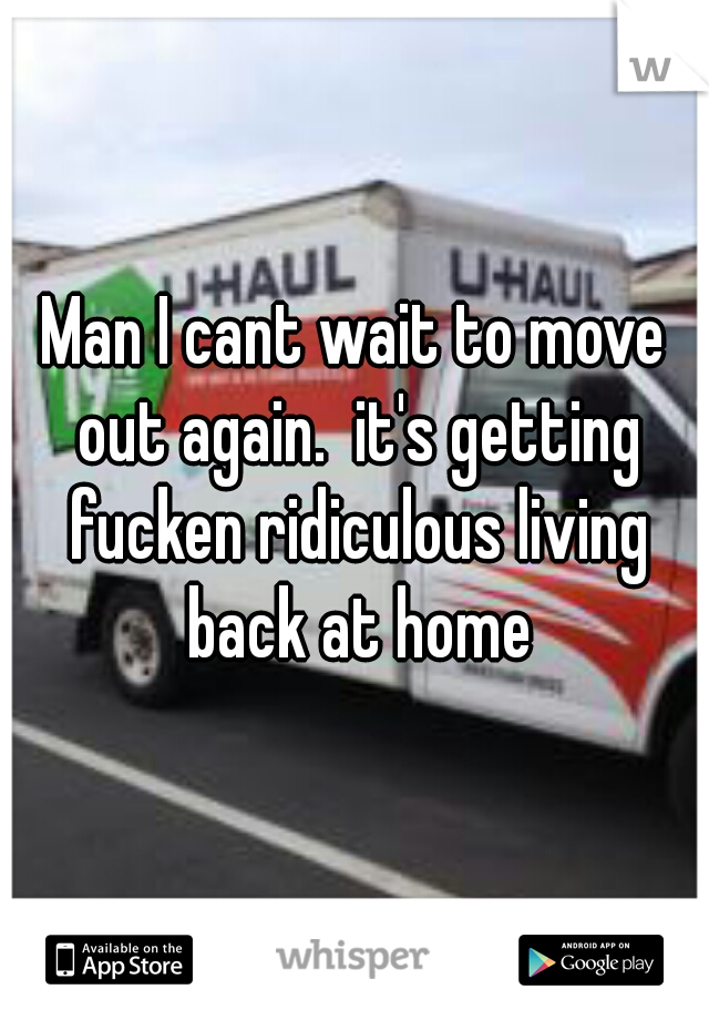 Man I cant wait to move out again.  it's getting fucken ridiculous living back at home