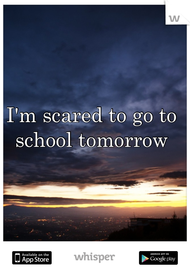 I'm scared to go to school tomorrow