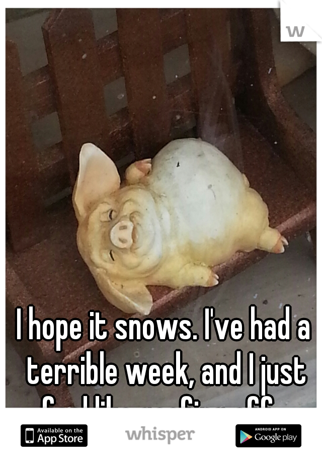 I hope it snows. I've had a terrible week, and I just feel like goofing off.