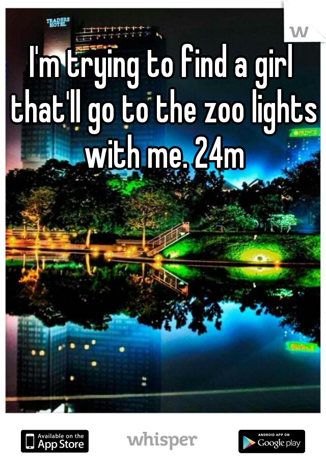 I'm trying to find a girl that'll go to the zoo lights with me. 24m