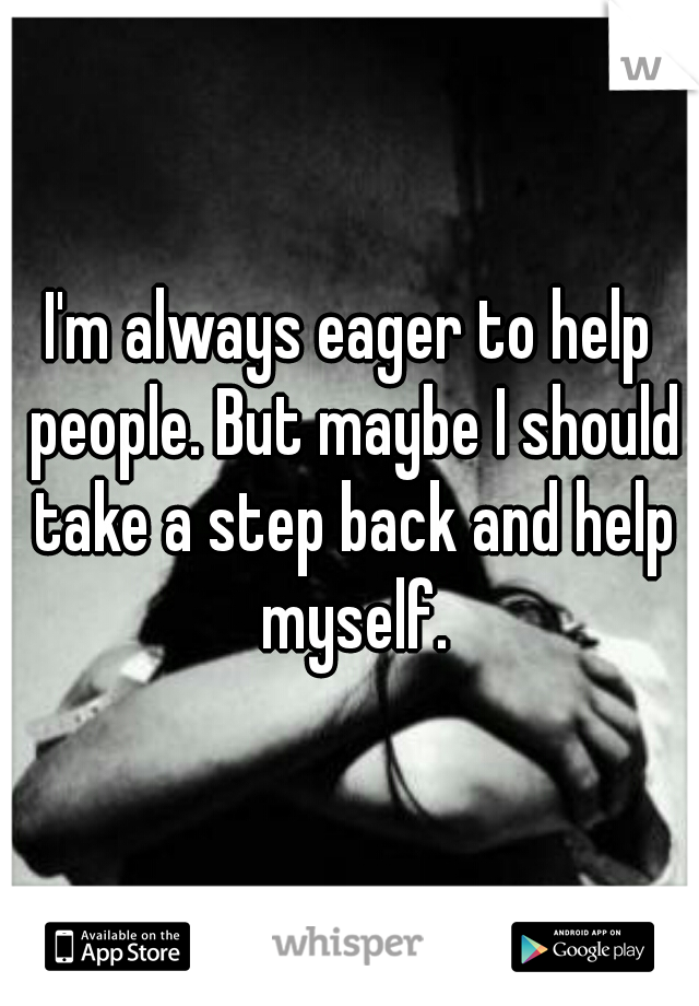 I'm always eager to help people. But maybe I should take a step back and help myself.