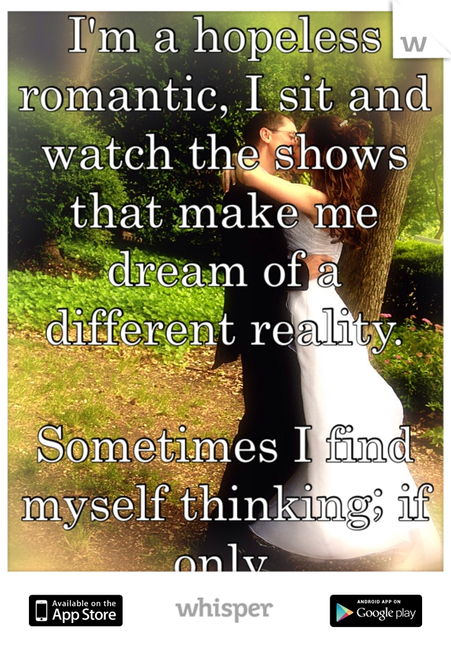 I'm a hopeless romantic, I sit and watch the shows that make me dream of a different reality.   Sometimes I find myself thinking; if only.