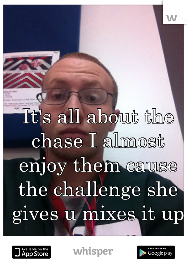 It's all about the chase I almost enjoy them cause the challenge she gives u mixes it up