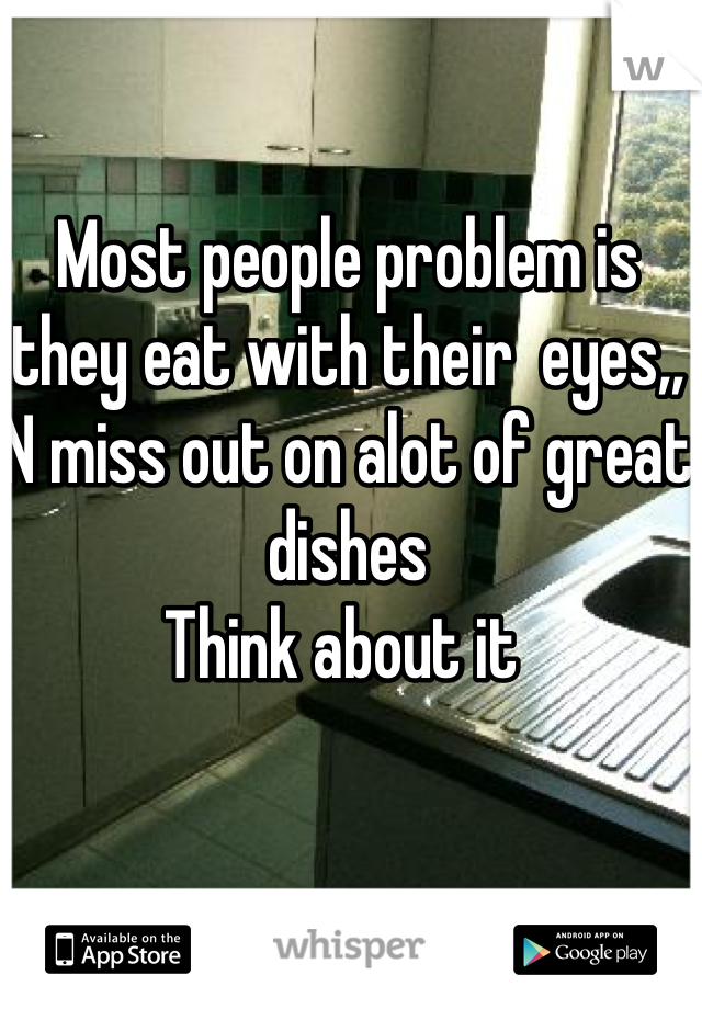 Most people problem is they eat with their  eyes,, N miss out on alot of great dishes Think about it