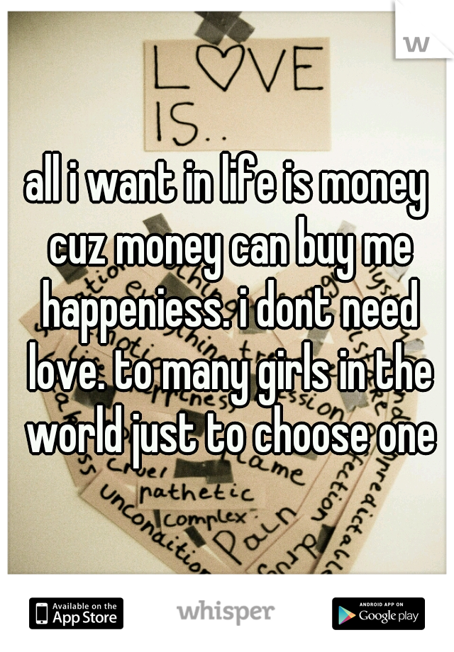 all i want in life is money cuz money can buy me happeniess. i dont need love. to many girls in the world just to choose one