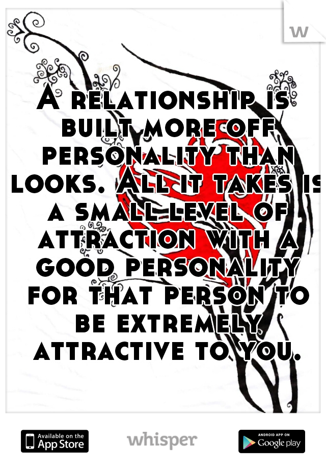 A relationship is built more off personality than looks. All it takes is a small level of attraction with a good personality for that person to be extremely attractive to you.