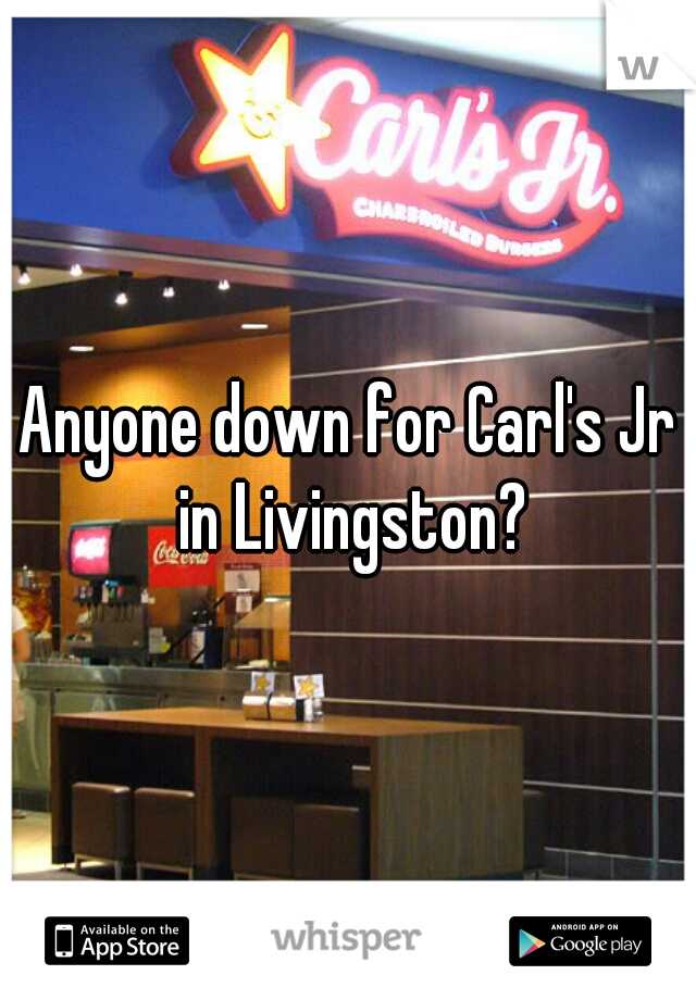 Anyone down for Carl's Jr in Livingston?