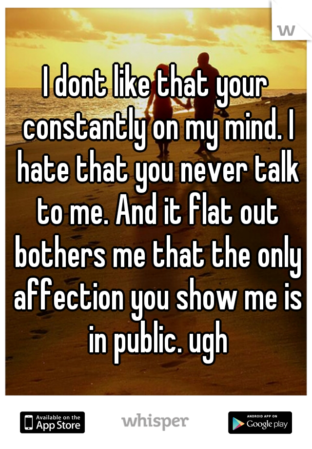 I dont like that your constantly on my mind. I hate that you never talk to me. And it flat out bothers me that the only affection you show me is in public. ugh