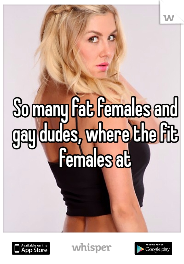 So many fat females and gay dudes, where the fit females at