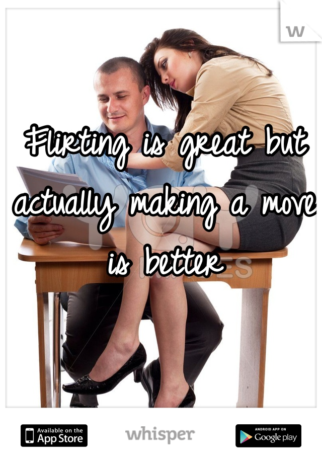 Flirting is great but actually making a move is better