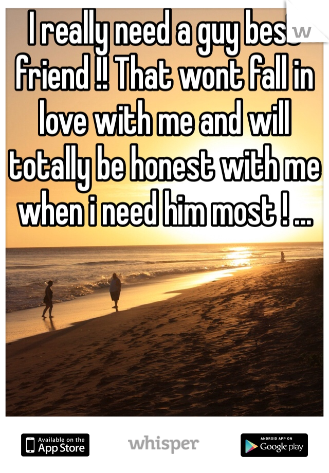 I really need a guy best friend !! That wont fall in love with me and will totally be honest with me when i need him most ! ...