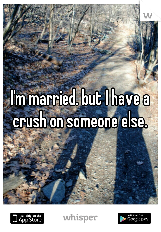 I'm married. but I have a crush on someone else.