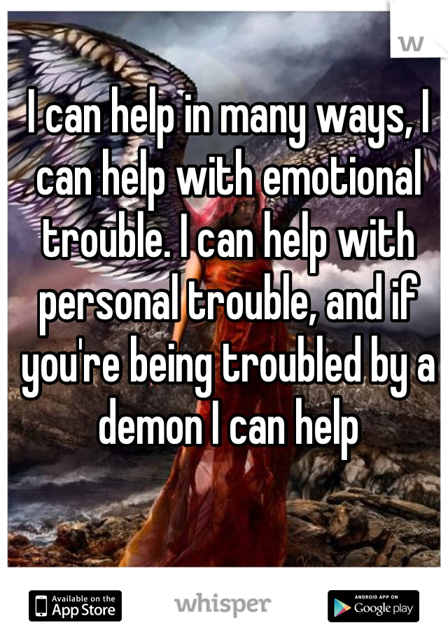 I can help in many ways, I can help with emotional trouble. I can help with personal trouble, and if you're being troubled by a demon I can help