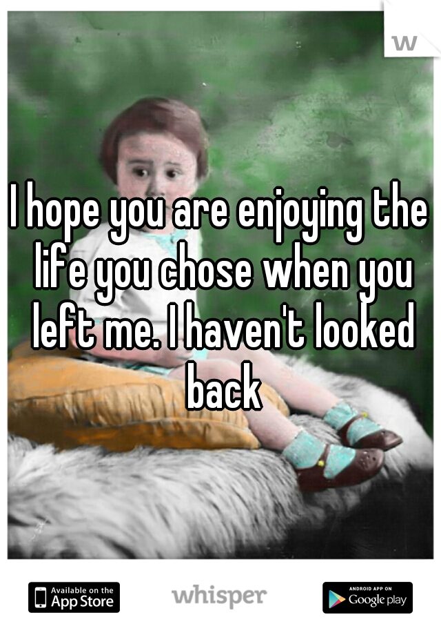I hope you are enjoying the life you chose when you left me. I haven't looked back
