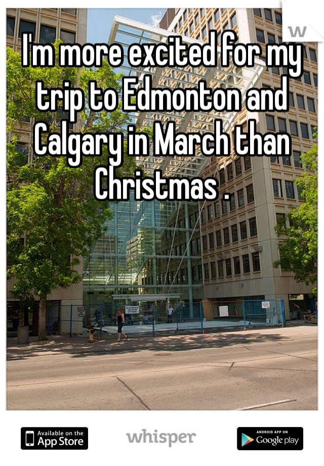 I'm more excited for my trip to Edmonton and Calgary in March than Christmas .