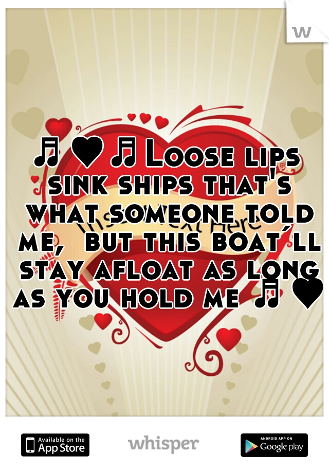 ♬♥♬Loose lips sink ships that's what someone told me,  but this boat´ll stay afloat as long as you hold me ♬♥♬