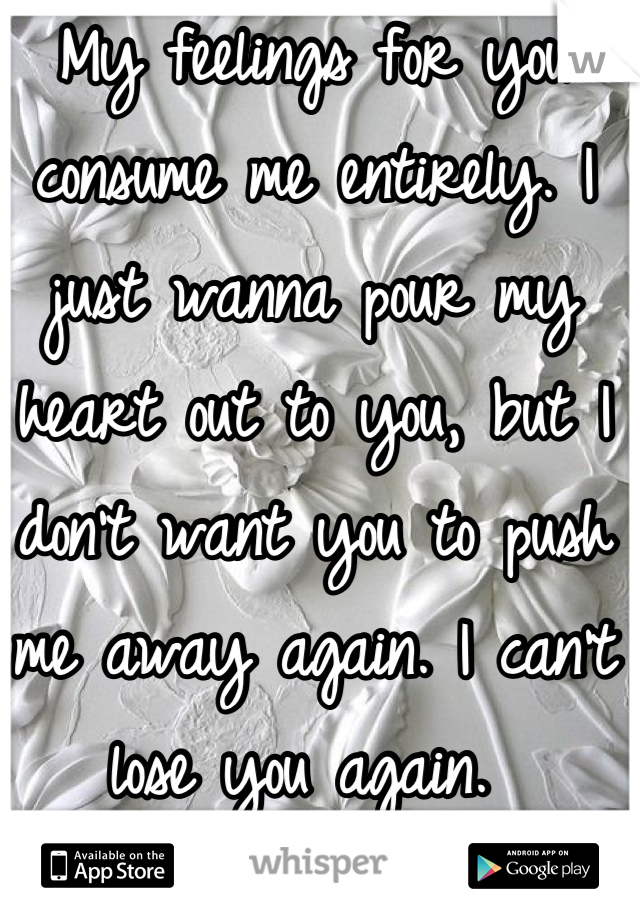 My feelings for you consume me entirely. I just wanna pour my heart out to you, but I don't want you to push me away again. I can't lose you again.