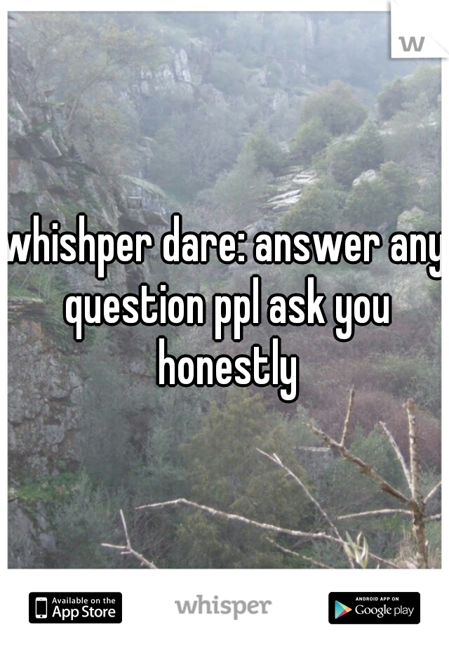 whishper dare: answer any question ppl ask you honestly