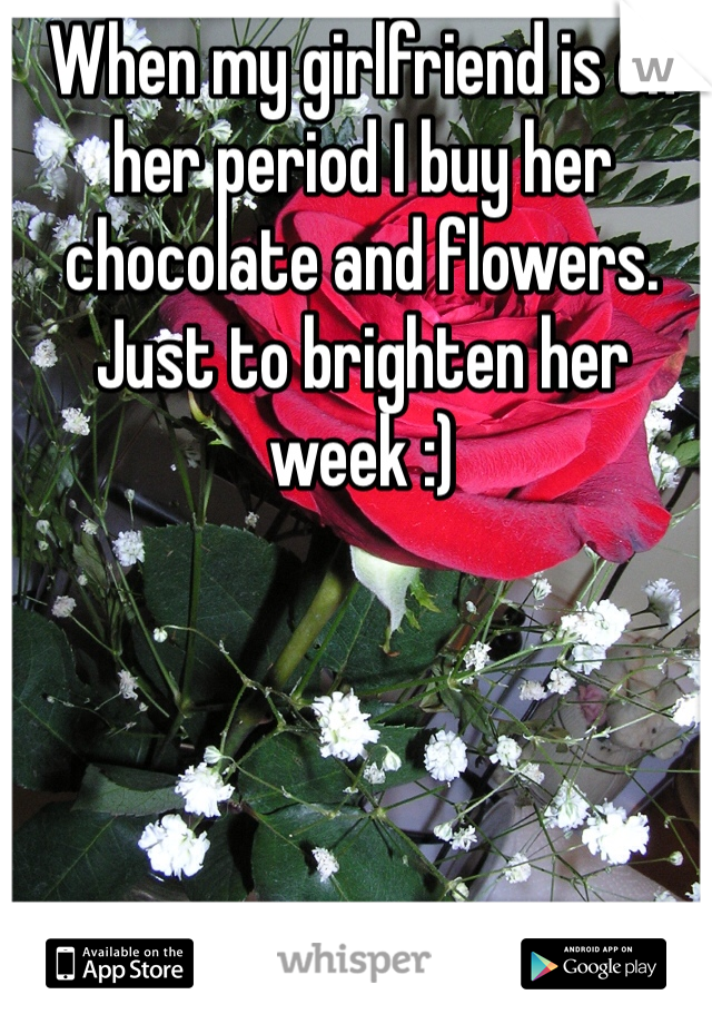 When my girlfriend is on her period I buy her chocolate and flowers. Just to brighten her week :)