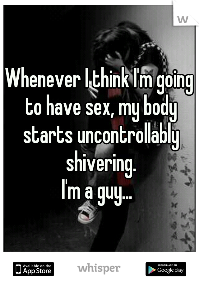 Whenever I think I'm going to have sex, my body starts uncontrollably shivering. I'm a guy...