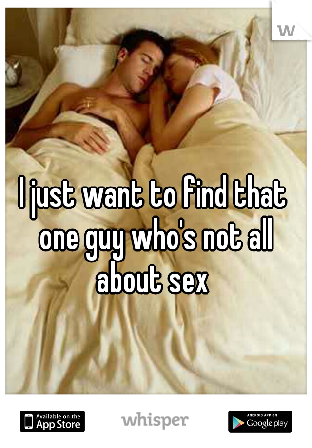 I just want to find that one guy who's not all about sex
