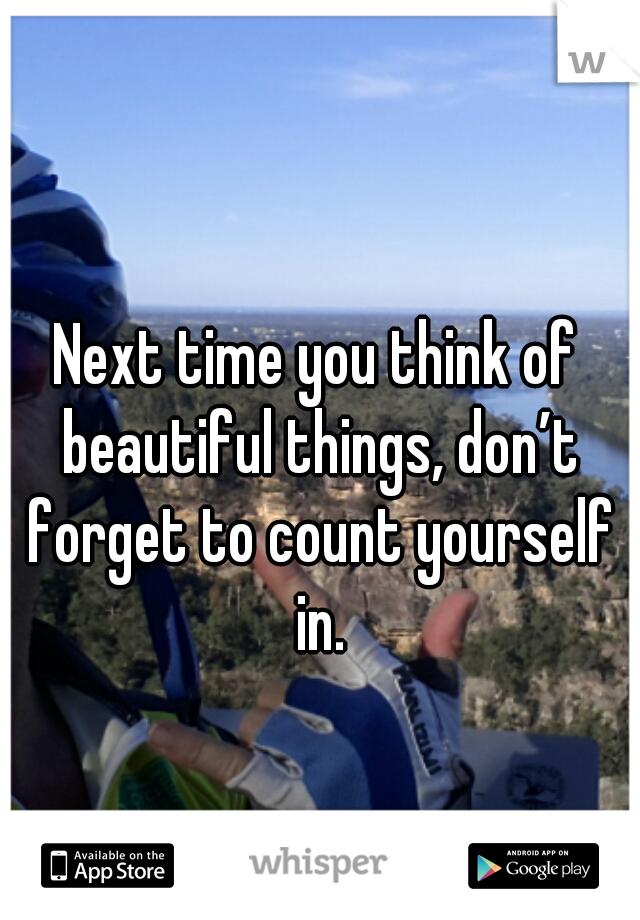 Next time you think of beautiful things, don't forget to count yourself in.