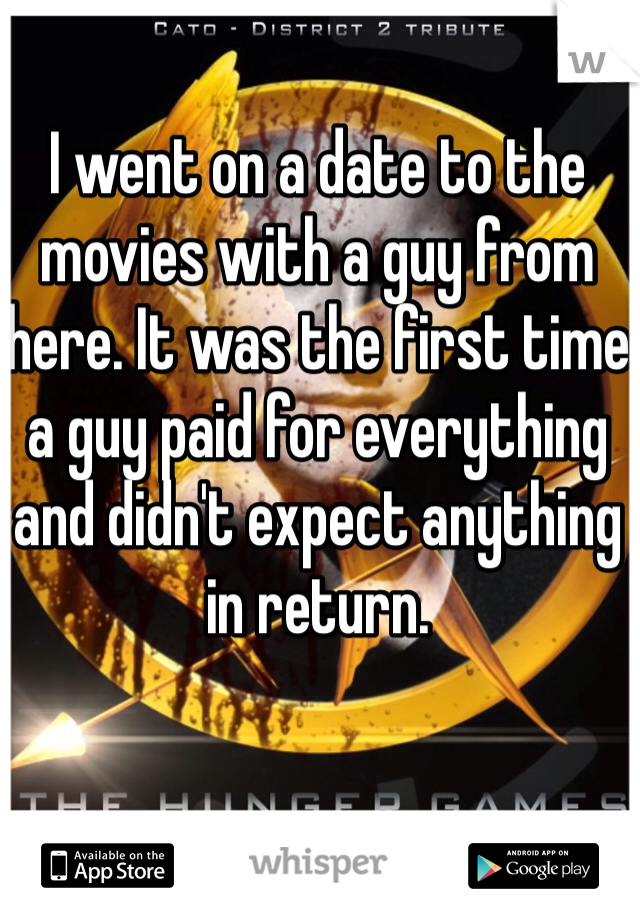 I went on a date to the movies with a guy from here. It was the first time a guy paid for everything and didn't expect anything in return.
