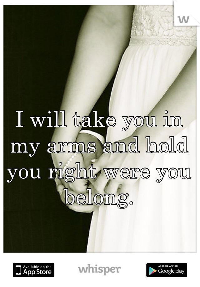 I will take you in my arms and hold you right were you belong.