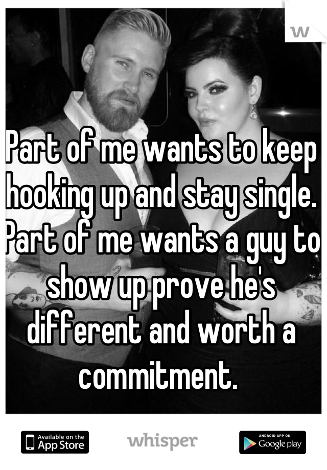 Part of me wants to keep hooking up and stay single. Part of me wants a guy to show up prove he's different and worth a commitment.