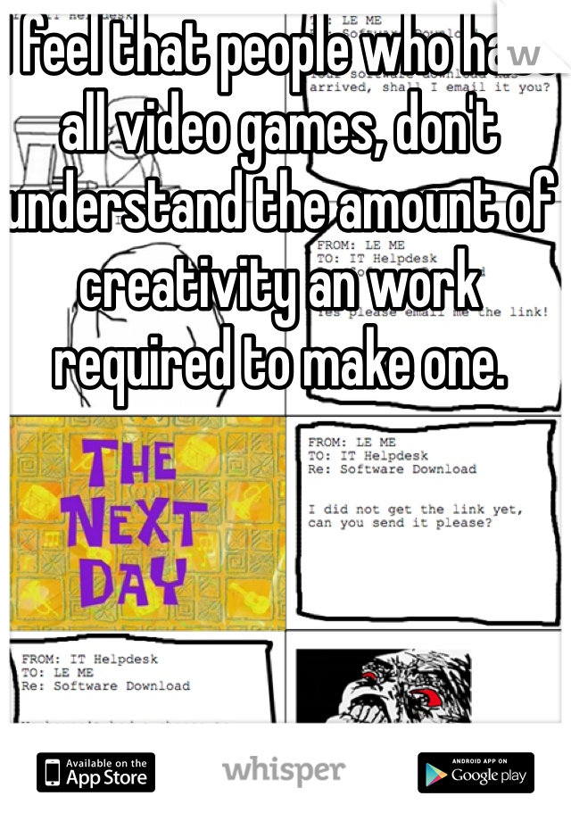 I feel that people who hate all video games, don't understand the amount of creativity an work required to make one.