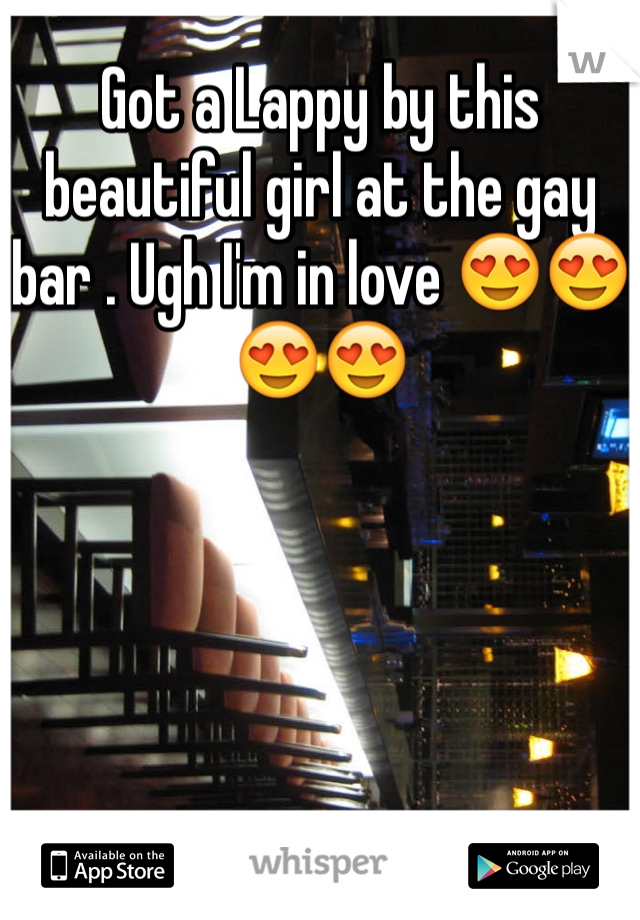 Got a Lappy by this beautiful girl at the gay bar . Ugh I'm in love 😍😍😍😍