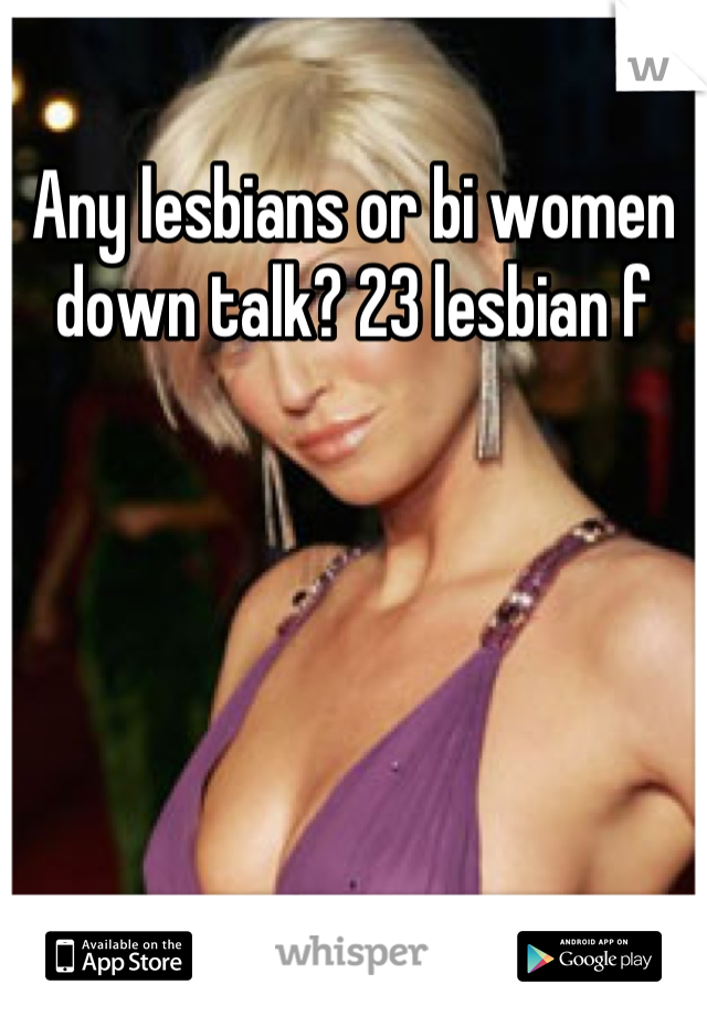 Any lesbians or bi women down talk? 23 lesbian f