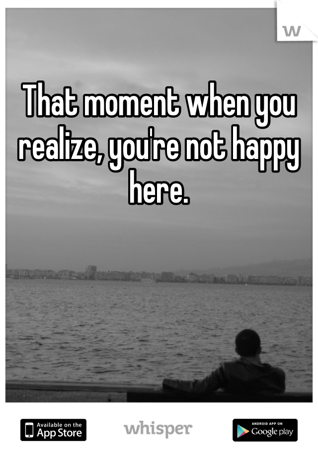 That moment when you realize, you're not happy here.