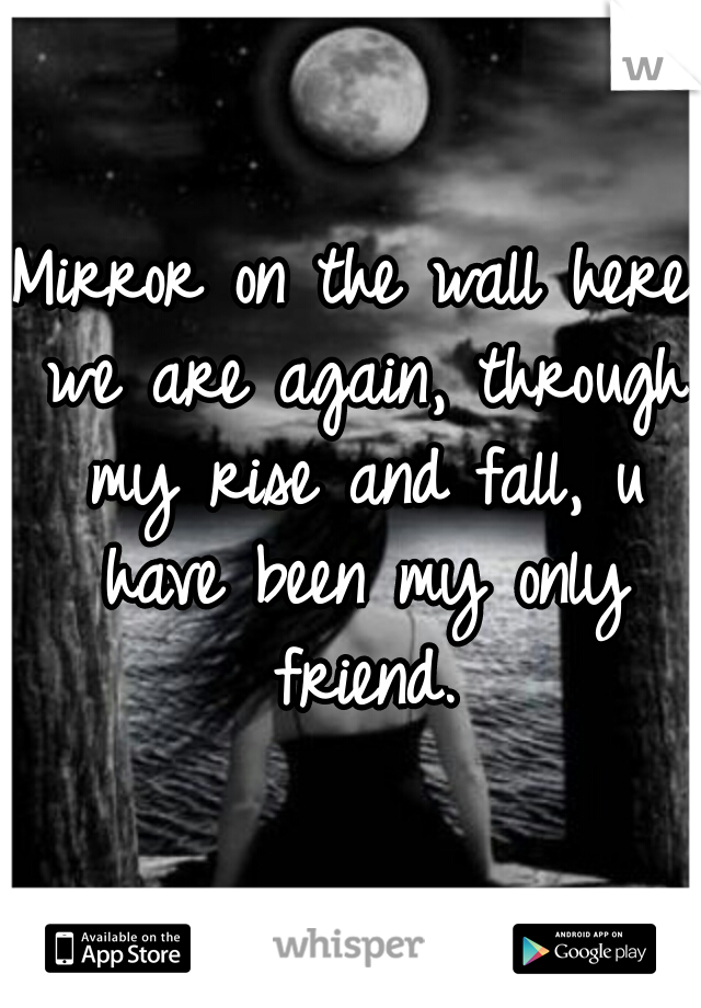 Mirror on the wall here we are again, through my rise and fall, u have been my only friend.