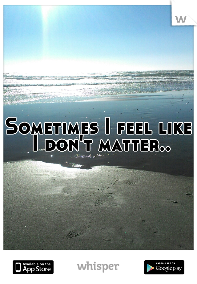 Sometimes I feel like I don't matter..