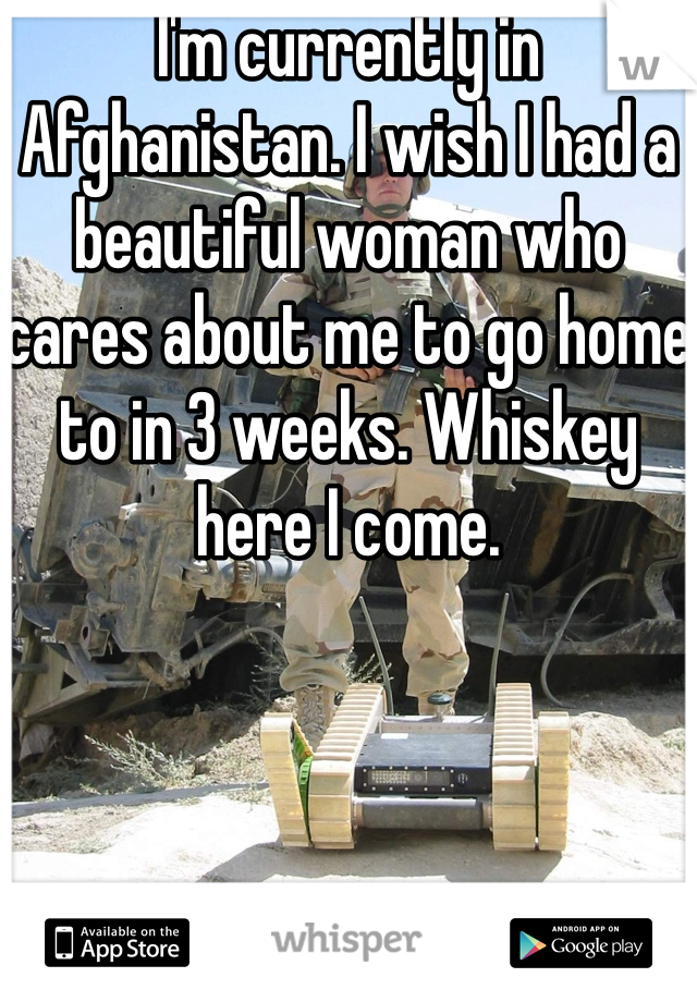 I'm currently in Afghanistan. I wish I had a beautiful woman who cares about me to go home to in 3 weeks. Whiskey here I come.