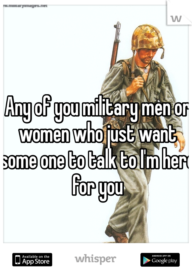Any of you military men or women who just want some one to talk to I'm here for you