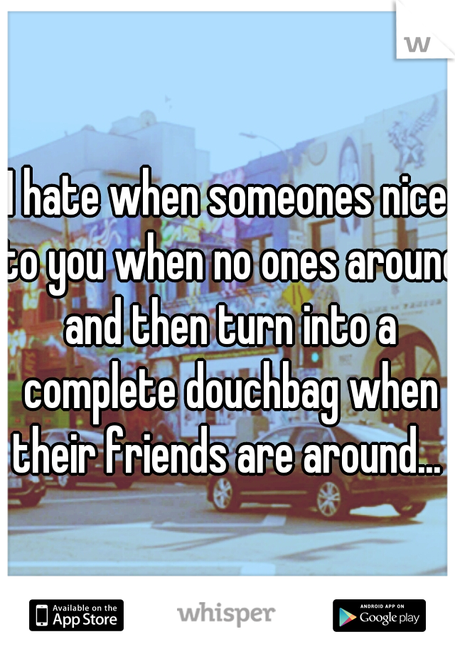 I hate when someones nice to you when no ones around and then turn into a complete douchbag when their friends are around...