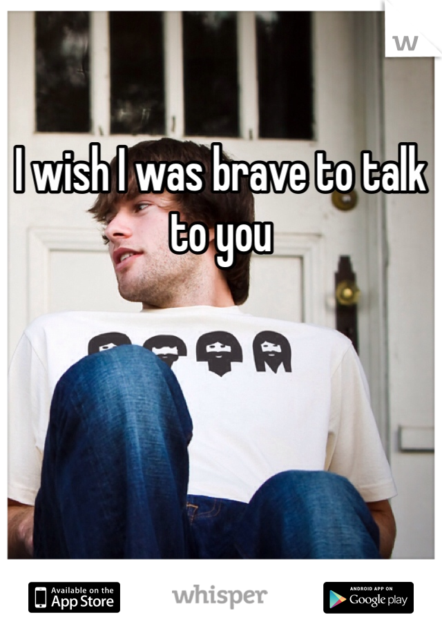I wish I was brave to talk to you