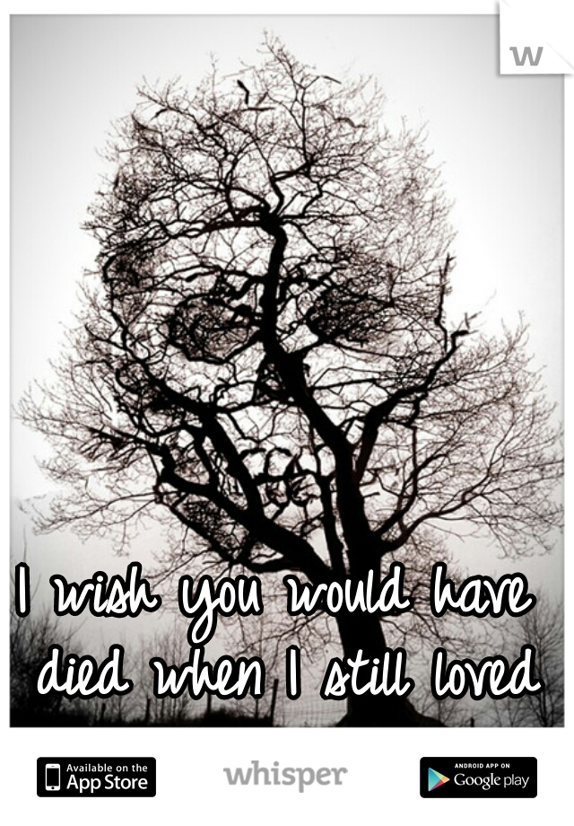 I wish you would have died when I still loved you...