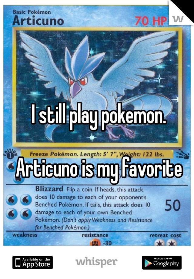 I still play pokemon.  Articuno is my favorite