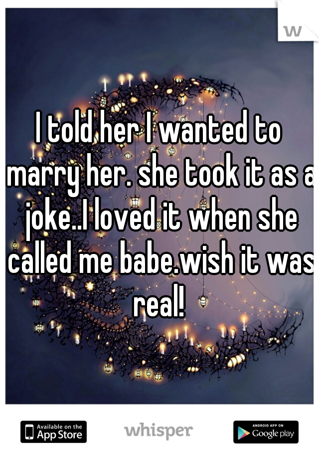 I told her I wanted to marry her. she took it as a joke..I loved it when she called me babe.wish it was real!
