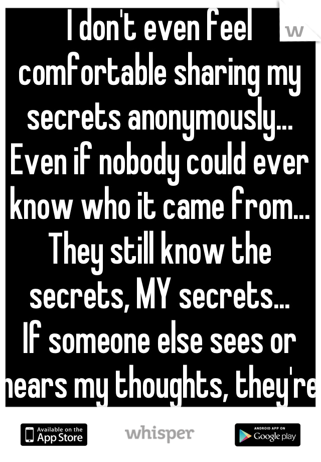 I don't even feel comfortable sharing my secrets anonymously... Even if nobody could ever know who it came from... They still know the secrets, MY secrets...  If someone else sees or hears my thoughts, they're no longer secrets...