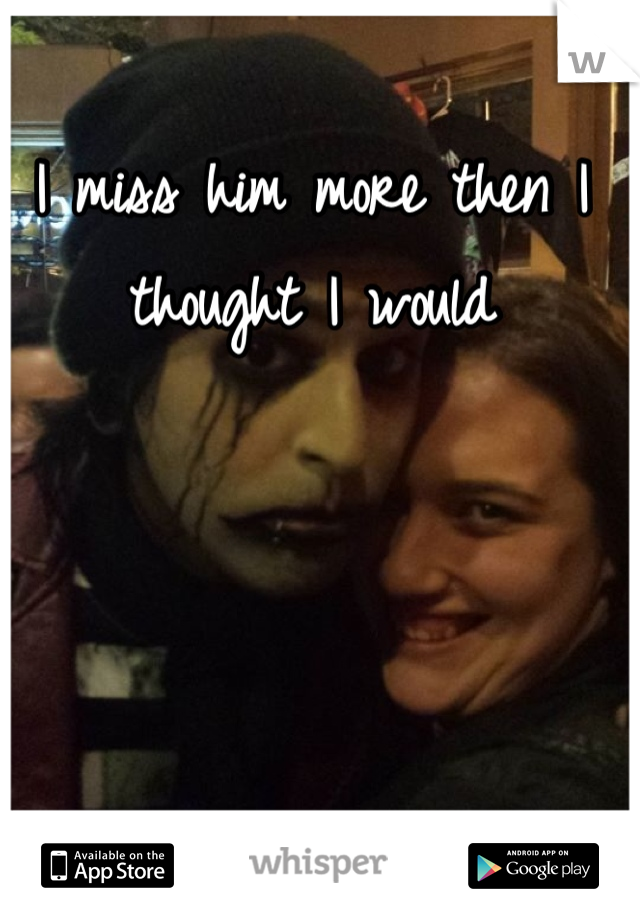 I miss him more then I thought I would
