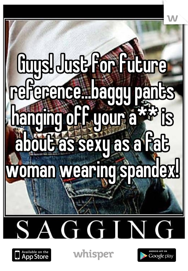 Guys! Just for future reference...baggy pants hanging off your a** is about as sexy as a fat woman wearing spandex!