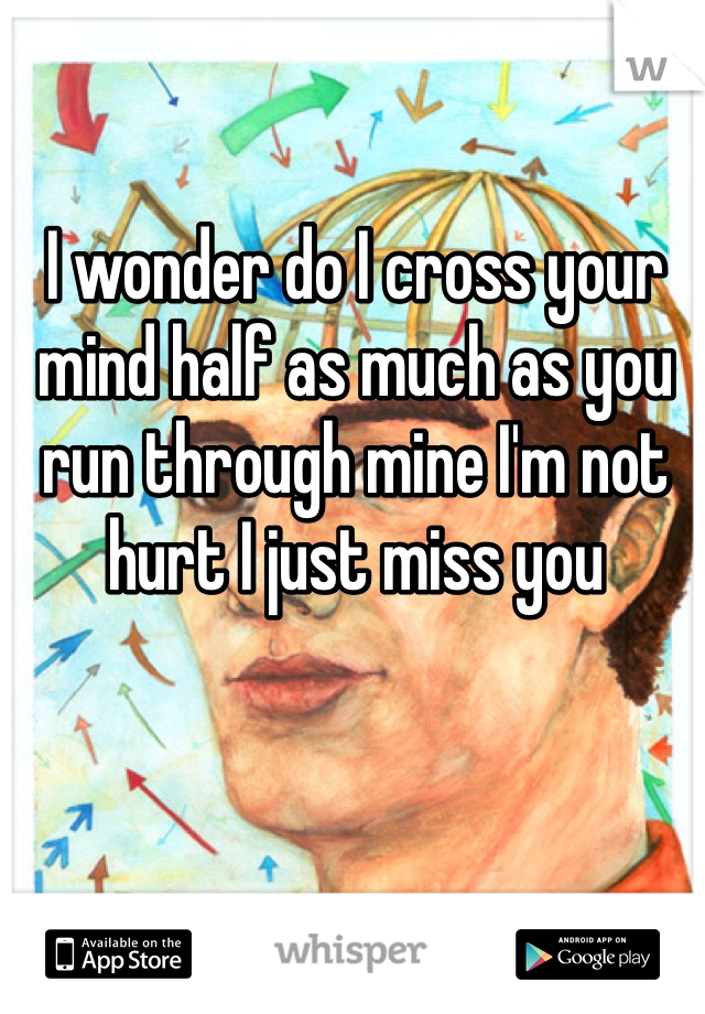 I wonder do I cross your mind half as much as you run through mine I'm not hurt I just miss you