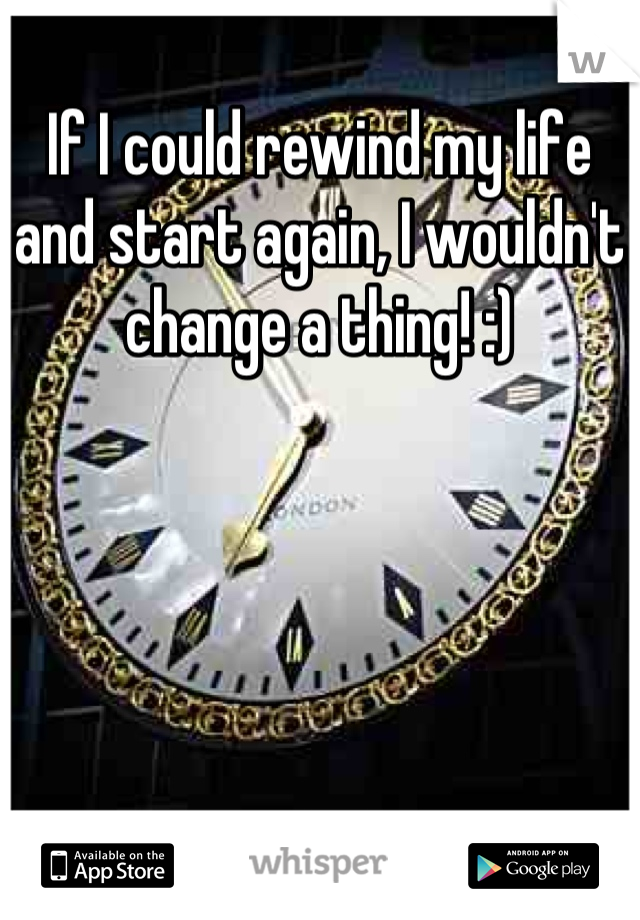 If I could rewind my life and start again, I wouldn't change a thing! :)