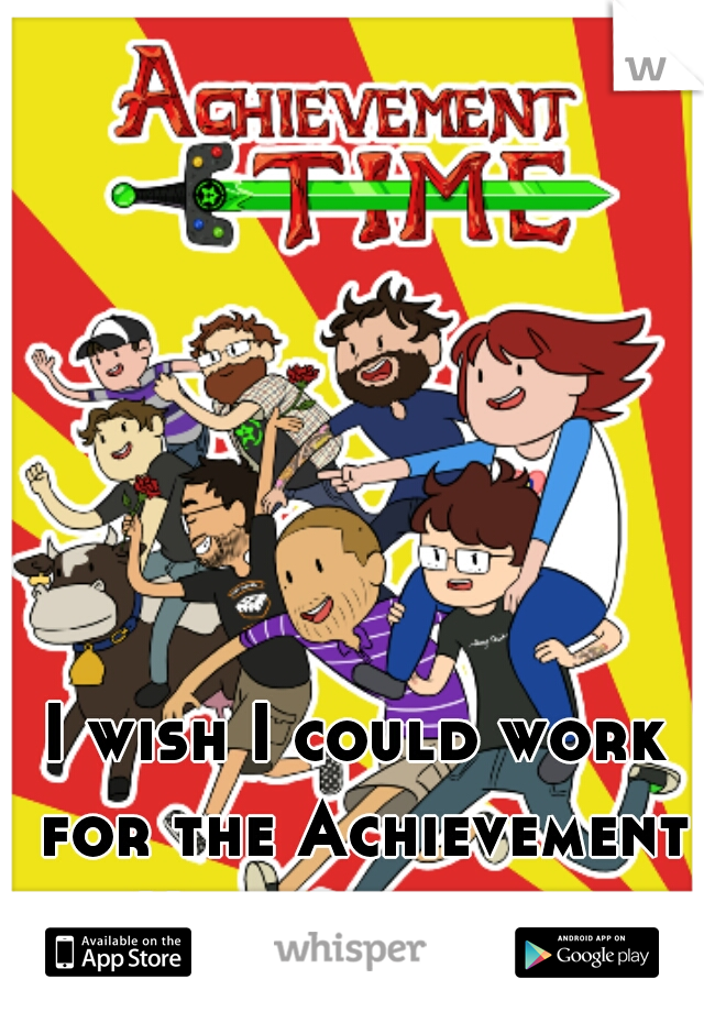 I wish I could work for the Achievement Hunter guys...