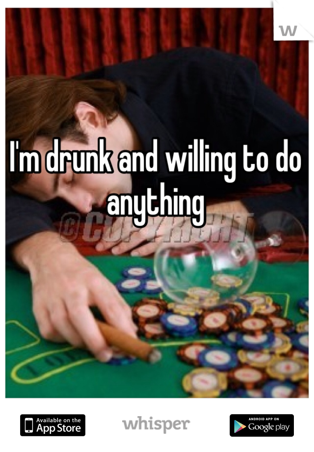I'm drunk and willing to do anything