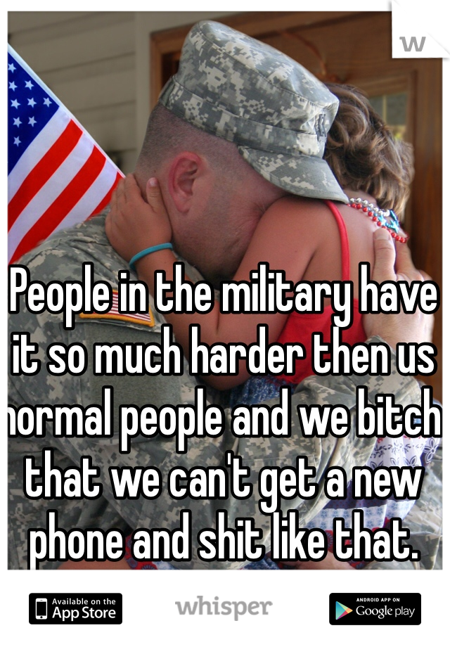 People in the military have it so much harder then us normal people and we bitch that we can't get a new phone and shit like that.